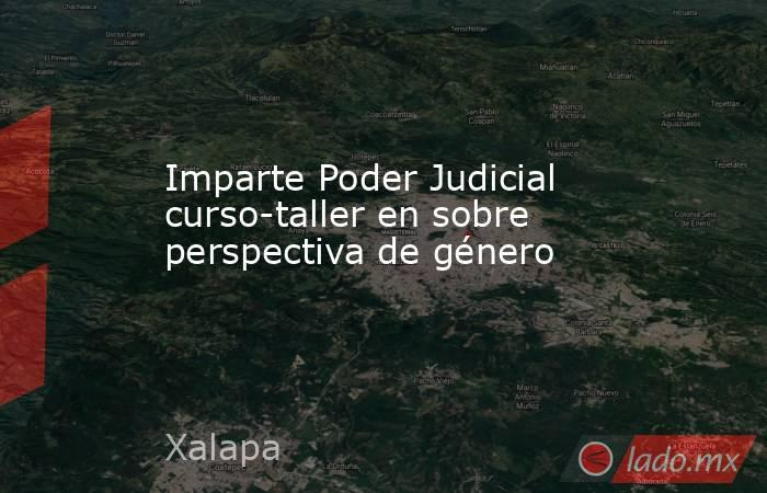 Imparte Poder Judicial curso-taller en sobre perspectiva de género. Noticias en tiempo real