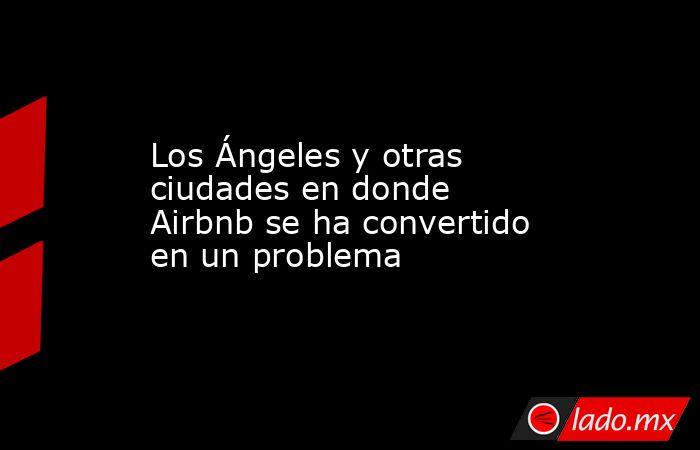 Los Ángeles y otras ciudades en donde Airbnb se ha convertido en un problema. Noticias en tiempo real