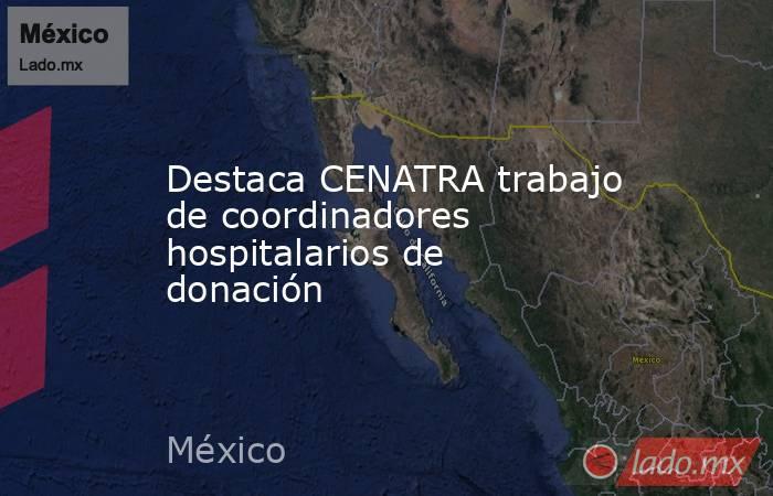Destaca CENATRA trabajo de coordinadores hospitalarios de donación. Noticias en tiempo real