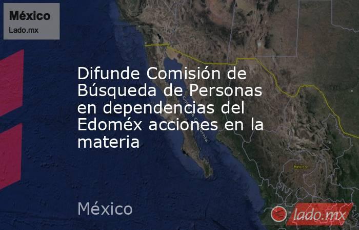 Difunde Comisión de Búsqueda de Personas en dependencias del Edoméx acciones en la materia. Noticias en tiempo real