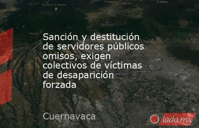 Sanción y destitución de servidores públicos omisos, exigen colectivos de víctimas de desaparición forzada. Noticias en tiempo real