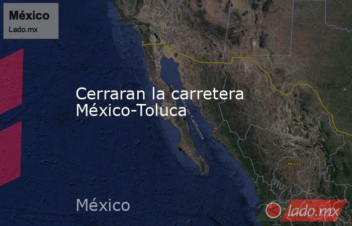 Cerraran la carretera México-Toluca. Noticias en tiempo real