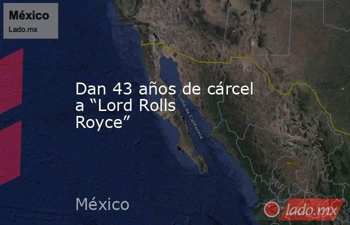 """Dan 43 años de cárcel a """"Lord Rolls Royce"""". Noticias en tiempo real"""