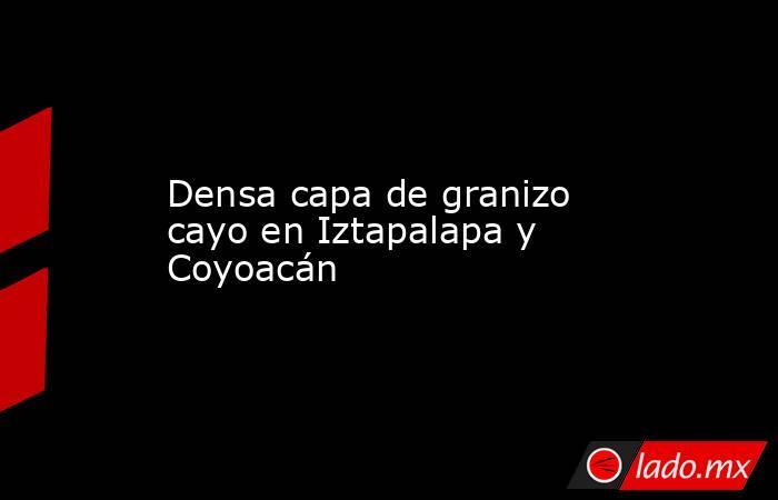 Densa capa de granizo cayo en Iztapalapa y Coyoacán. Noticias en tiempo real