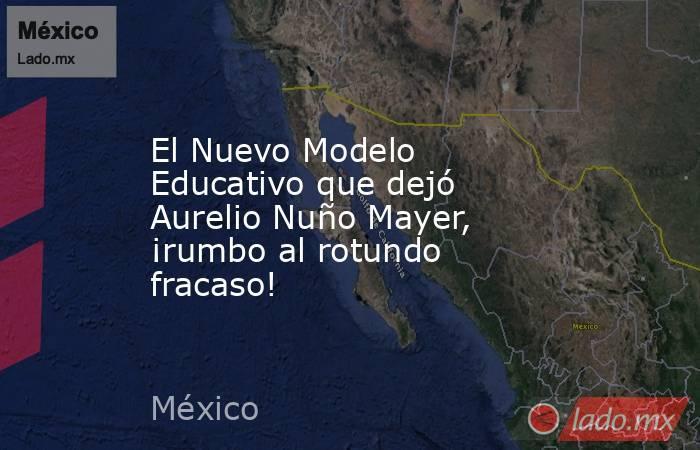 El Nuevo Modelo Educativo que dejó Aurelio Nuño Mayer, ¡rumbo al rotundo fracaso!. Noticias en tiempo real
