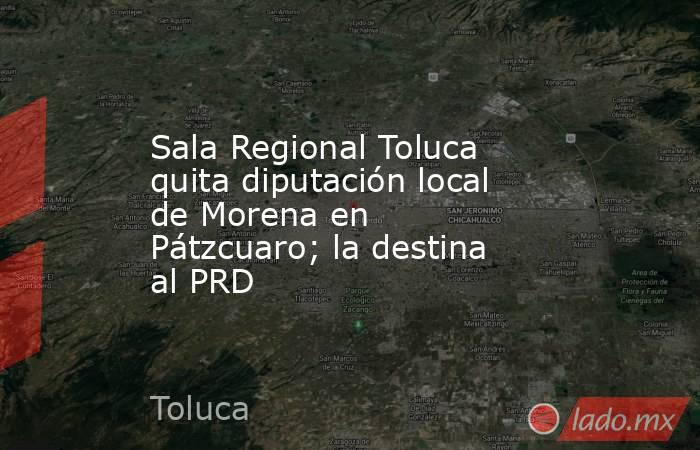 Sala Regional Toluca quita diputación local de Morena en Pátzcuaro; la destina al PRD. Noticias en tiempo real