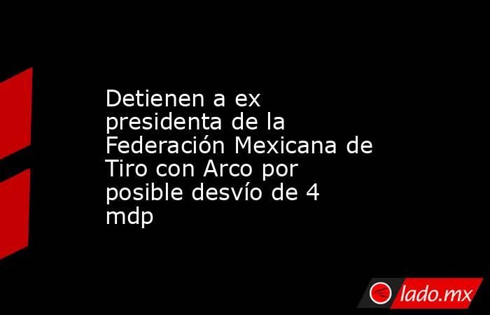 Detienen a ex presidenta de la Federación Mexicana de Tiro con Arco por posible desvío de 4 mdp. Noticias en tiempo real