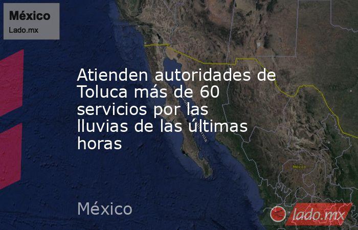 Atienden autoridades de Toluca más de 60 servicios por las lluvias de las últimas horas. Noticias en tiempo real