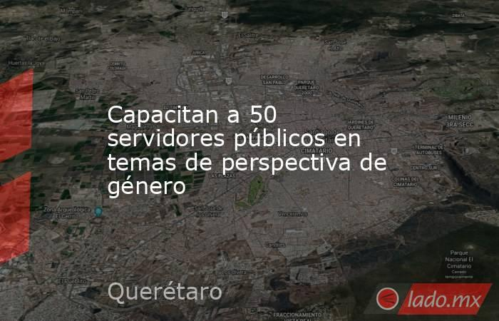 Capacitan a 50 servidores públicos en temas de perspectiva de género. Noticias en tiempo real
