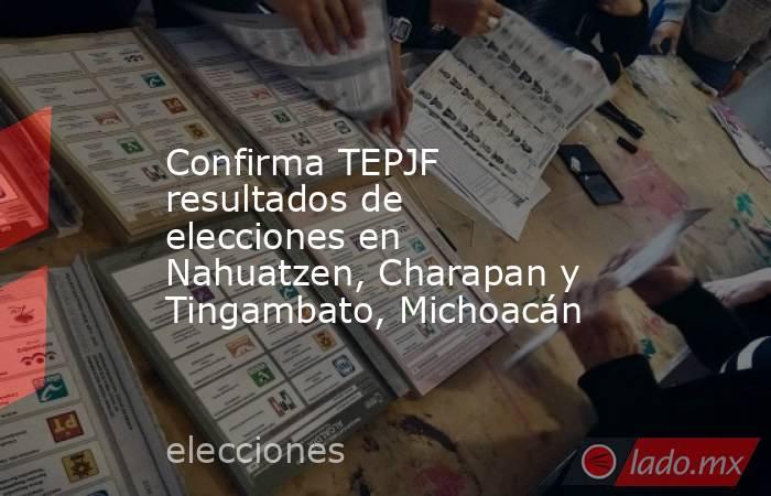 Confirma TEPJF resultados de elecciones en Nahuatzen, Charapan y Tingambato, Michoacán. Noticias en tiempo real