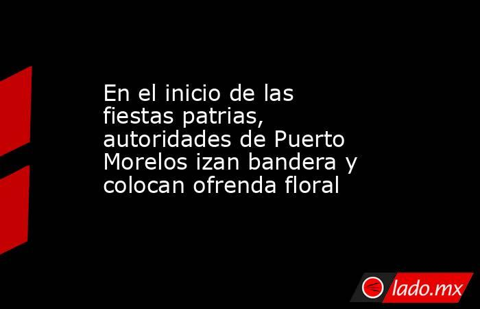 En el inicio de las fiestas patrias, autoridades de Puerto Morelos izan bandera y colocan ofrenda floral. Noticias en tiempo real