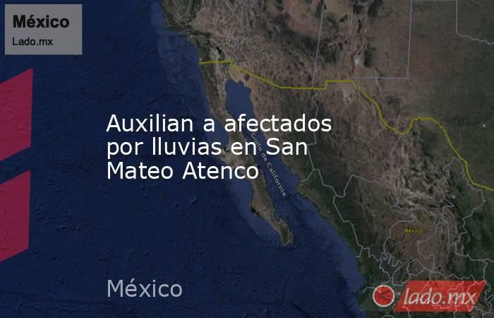 Auxilian a afectados por lluvias en San Mateo Atenco. Noticias en tiempo real
