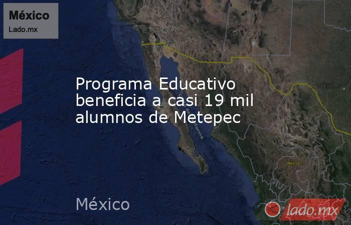 Programa Educativo beneficia a casi 19 mil alumnos de Metepec. Noticias en tiempo real