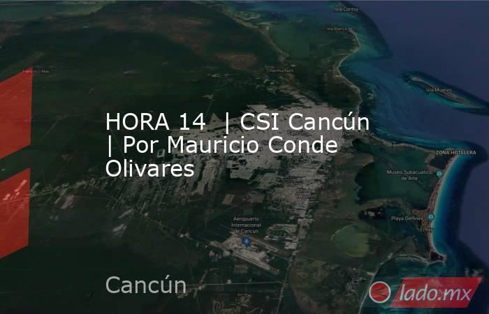 HORA 14  | CSI Cancún | Por Mauricio Conde Olivares. Noticias en tiempo real