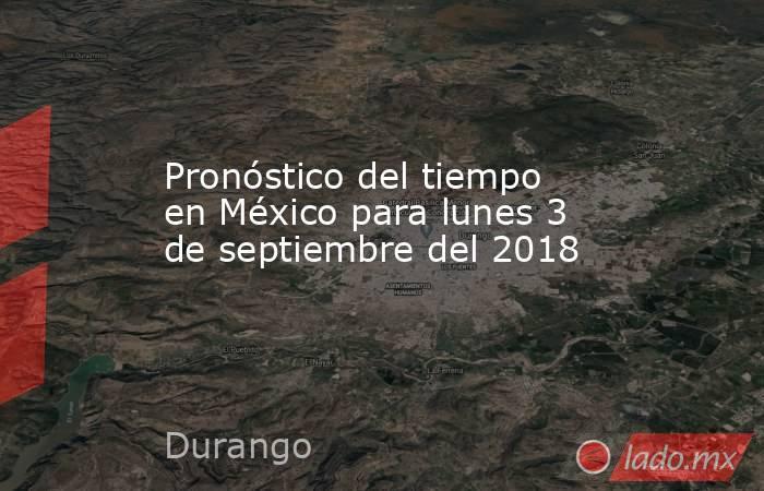 Pronóstico del tiempo en México para lunes 3 de septiembre del 2018. Noticias en tiempo real