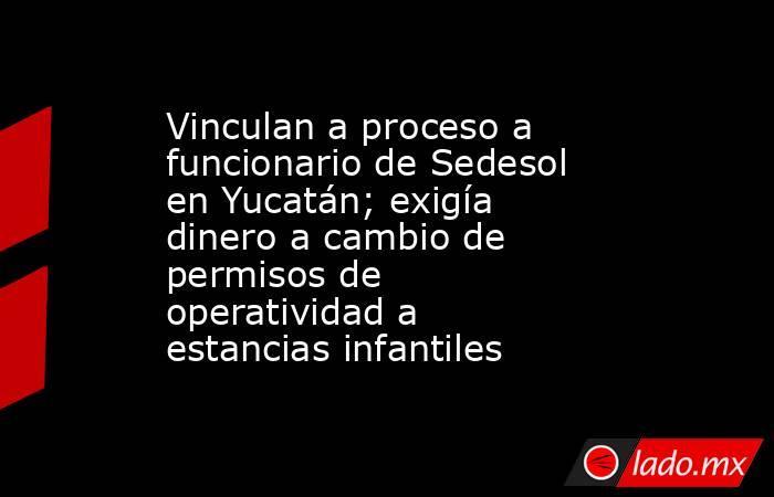 Vinculan a proceso a funcionario de Sedesol en Yucatán; exigía dinero a cambio de permisos de operatividad a estancias infantiles. Noticias en tiempo real