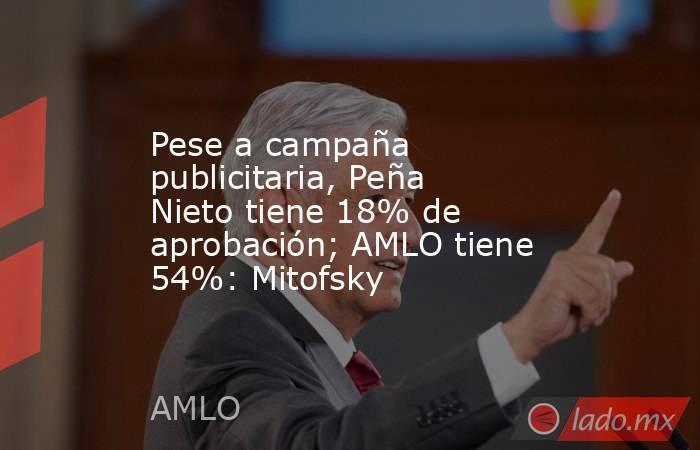 Pese a campaña publicitaria, Peña Nieto tiene 18% de aprobación; AMLO tiene 54%: Mitofsky. Noticias en tiempo real