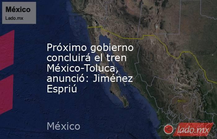 Próximo gobierno concluirá el tren México-Toluca, anunció: Jiménez Espriú. Noticias en tiempo real