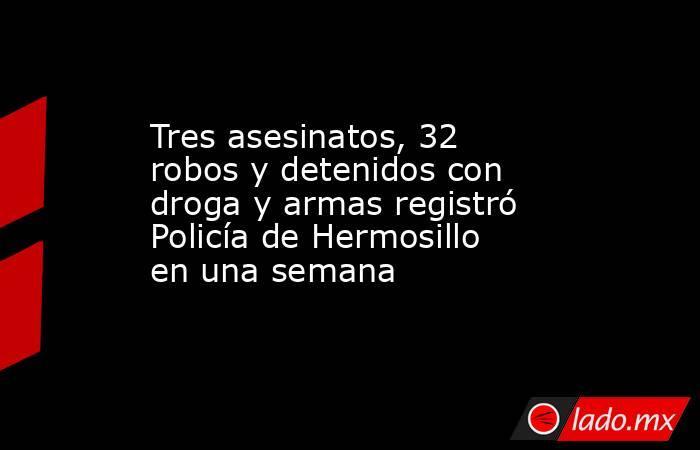 Tres asesinatos, 32 robos y detenidos con droga y armas registró Policía de Hermosillo en una semana. Noticias en tiempo real