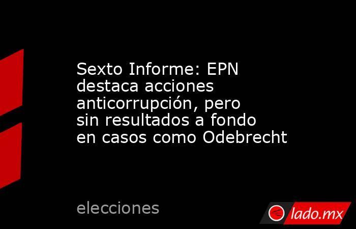Sexto Informe: EPN destaca acciones anticorrupción, pero sin resultados a fondo en casos como Odebrecht. Noticias en tiempo real