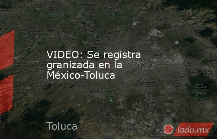 VIDEO: Se registra granizada en la México-Toluca. Noticias en tiempo real