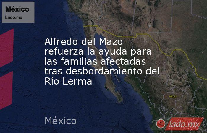 Alfredo del Mazo refuerza la ayuda para las familias afectadas tras desbordamiento del Río Lerma. Noticias en tiempo real