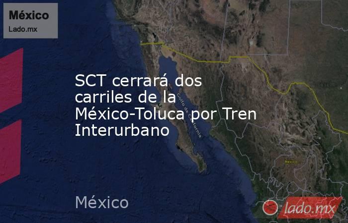 SCT cerrará dos carriles de la México-Toluca por Tren Interurbano. Noticias en tiempo real