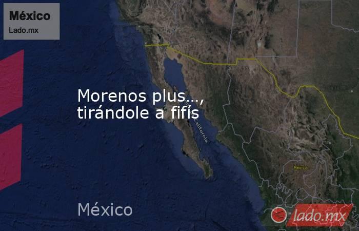 Morenos plus…, tirándole a fifís. Noticias en tiempo real