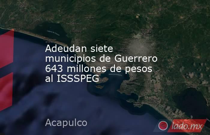 Adeudan siete municipios de Guerrero 643 millones de pesos al ISSSPEG. Noticias en tiempo real
