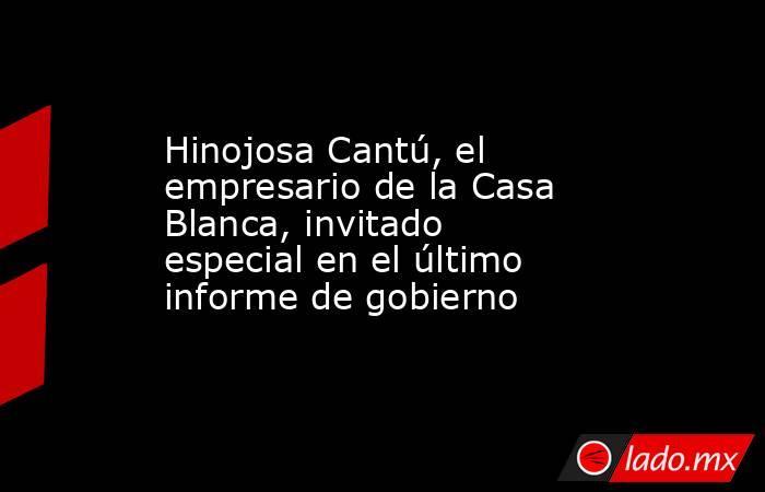 Hinojosa Cantú, el empresario de la Casa Blanca, invitado especial en el último informe de gobierno. Noticias en tiempo real