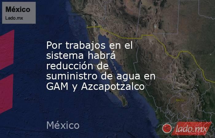 Por trabajos en el sistema habrá reducción de suministro de agua en GAM y Azcapotzalco. Noticias en tiempo real