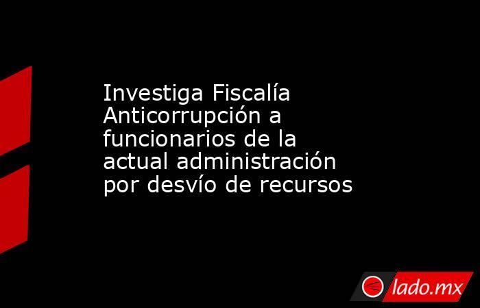Investiga Fiscalía Anticorrupción a funcionarios de la actual administración por desvío de recursos. Noticias en tiempo real