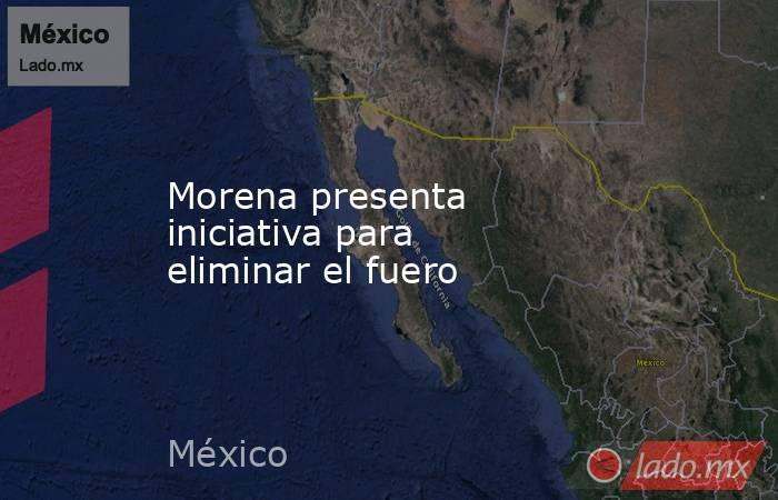Morena presenta iniciativa para eliminar el fuero. Noticias en tiempo real
