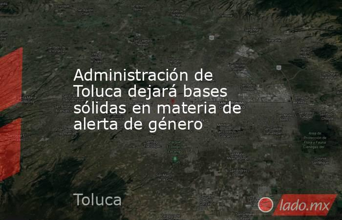 Administración de Toluca dejará bases sólidas en materia de alerta de género. Noticias en tiempo real