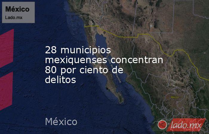 28 municipios mexiquenses concentran 80 por ciento de delitos. Noticias en tiempo real
