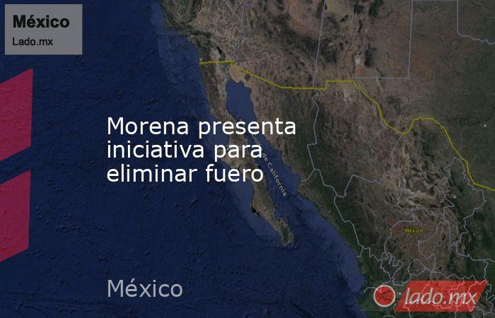 Morena presenta iniciativa para eliminar fuero. Noticias en tiempo real