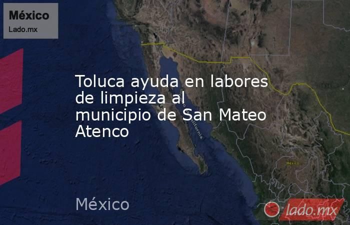 Toluca ayuda en labores de limpieza al municipio de San Mateo Atenco. Noticias en tiempo real