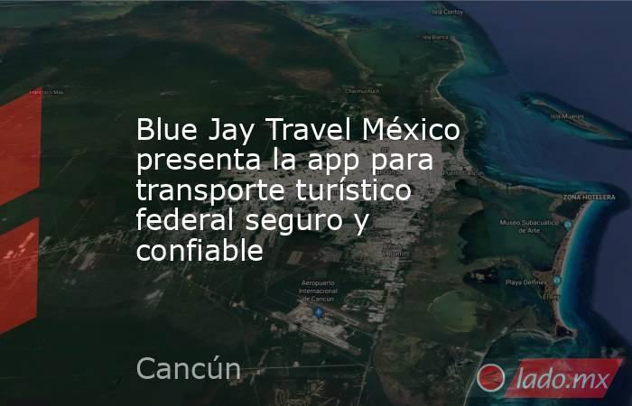 Blue Jay Travel México presenta la app para transporte turístico federal seguro y confiable. Noticias en tiempo real