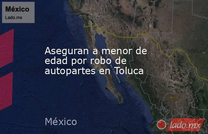 Aseguran a menor de edad por robo de autopartes en Toluca. Noticias en tiempo real