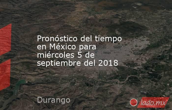 Pronóstico del tiempo en México para miércoles 5 de septiembre del 2018. Noticias en tiempo real