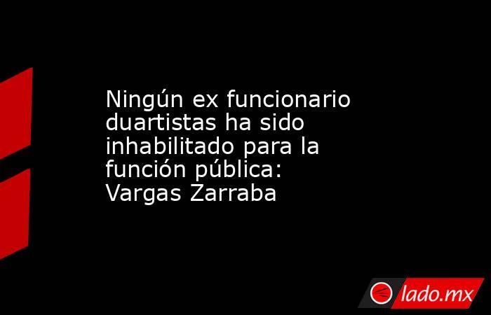 Ningún ex funcionario duartistas ha sido inhabilitado para la función pública: Vargas Zarraba. Noticias en tiempo real