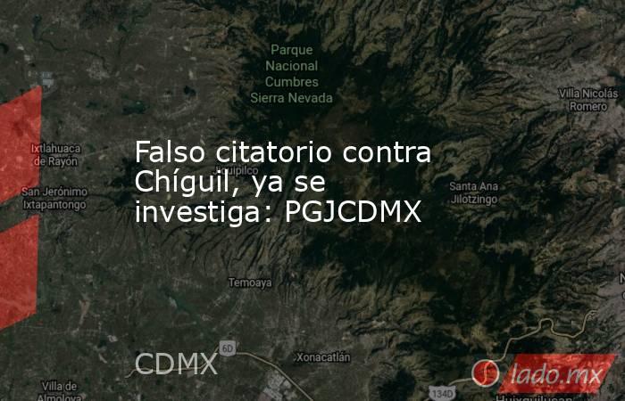 Falso citatorio contra Chíguil, ya se investiga: PGJCDMX. Noticias en tiempo real
