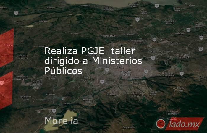 Realiza PGJE taller dirigido a Ministerios Públicos. Noticias en tiempo real