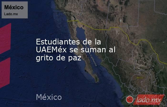 Estudiantes de la UAEMéx se suman al grito de paz. Noticias en tiempo real