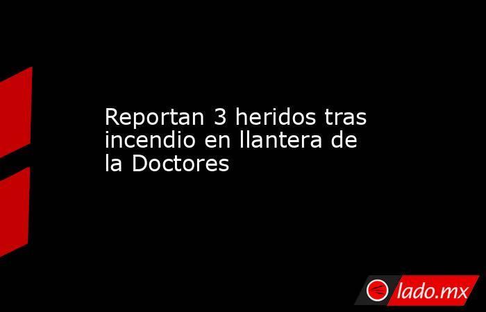 Reportan 3 heridos tras incendio en llantera de la Doctores. Noticias en tiempo real