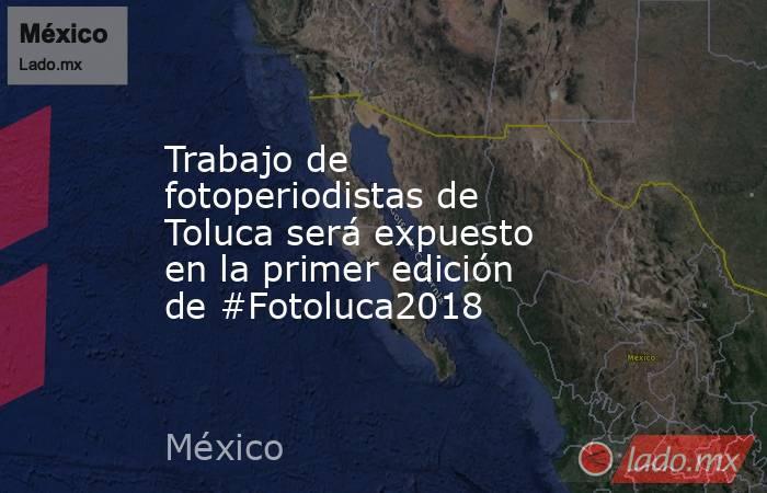 Trabajo de fotoperiodistas de Toluca será expuesto en la primer edición de #Fotoluca2018. Noticias en tiempo real