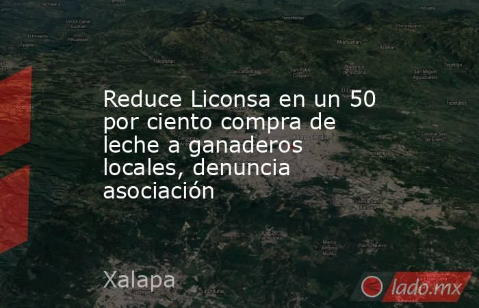 Reduce Liconsa en un 50 por ciento compra de leche a ganaderos locales, denuncia asociación. Noticias en tiempo real