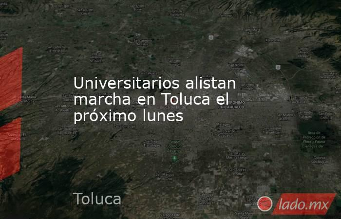 Universitarios alistan marcha en Toluca el próximo lunes. Noticias en tiempo real