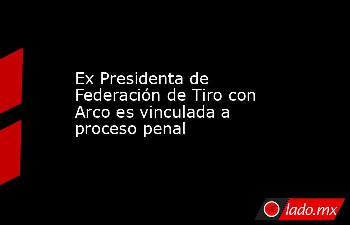 Ex Presidenta de Federación de Tiro con Arco es vinculada a proceso penal. Noticias en tiempo real