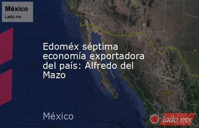 Edoméx séptima economía exportadora del país: Alfredo del Mazo. Noticias en tiempo real